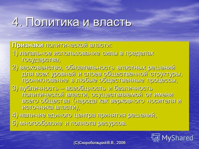 (C)Скоробогацкий В.В., 2006 4. Политика и власть Признаки политической власти: 1) легальное использование силы в пределах государства, 2) верховенство, обязательность властных решений для всех уровней и слоев общественной структуры, проникновение в л