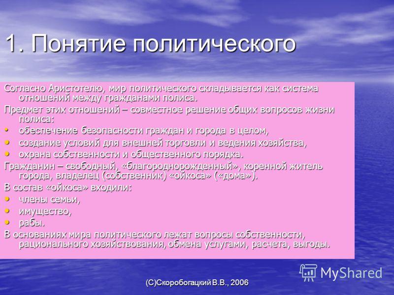 (C)Скоробогацкий В.В., 2006 1. Понятие политического Согласно Аристотелю, мир политического складывается как система отношений между гражданами полиса. Предмет этих отношений – совместное решение общих вопросов жизни полиса: обеспечение безопасности