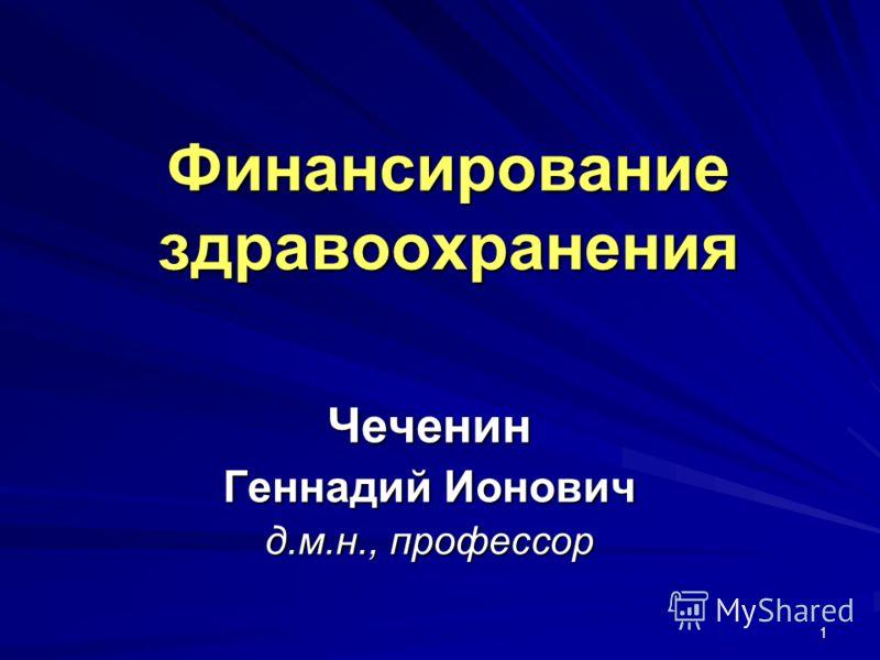 1 Финансирование здравоохранения Чеченин Геннадий Ионович д.м.н., профессор
