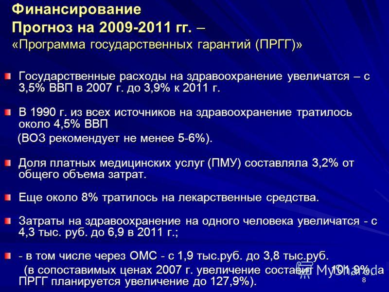 8 Финансирование Прогноз на 2009-2011 гг. – «Программа государственных гарантий (ПРГГ)» Государственные расходы на здравоохранение увеличатся – с 3,5% ВВП в 2007 г. до 3,9% к 2011 г. В 1990 г. из всех источников на здравоохранение тратилось около 4,5