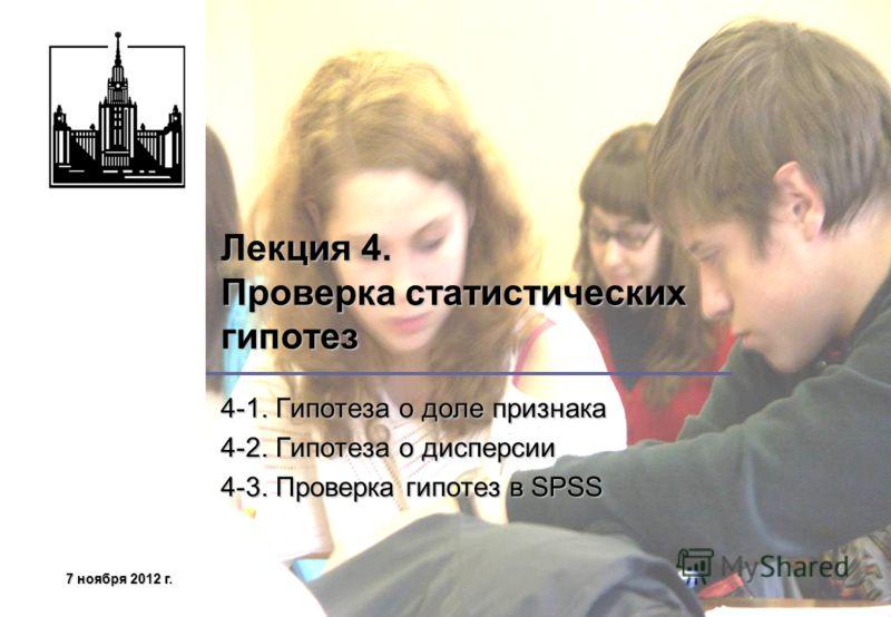 7 ноября 2012 г.7 ноября 2012 г.7 ноября 2012 г.7 ноября 2012 г. Лекция 4. Проверка статистических гипотез 4-1. Гипотеза о доле признака 4-2. Гипотеза о дисперсии 4-3. Проверка гипотез в SPSS