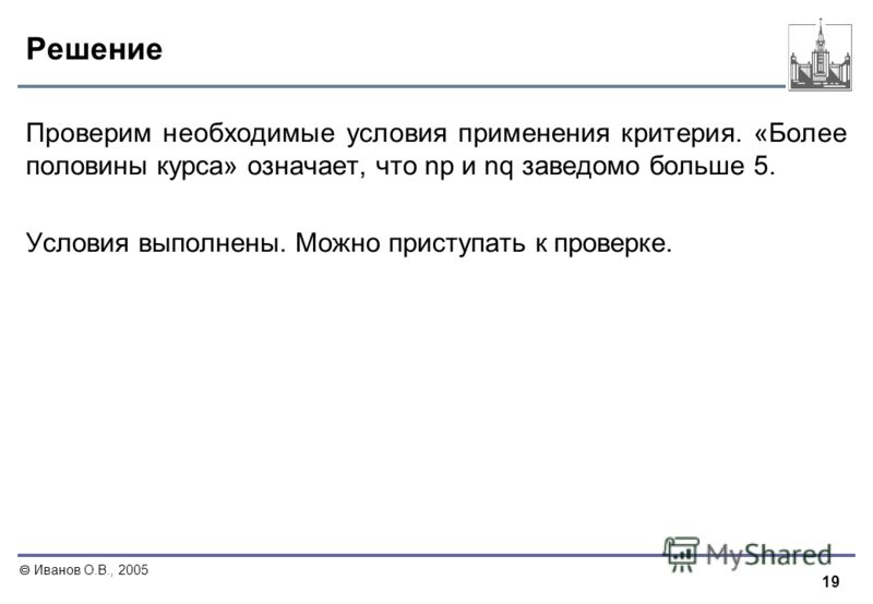 19 Иванов О.В., 2005 Решение Проверим необходимые условия применения критерия. «Более половины курса» означает, что np и nq заведомо больше 5. Условия выполнены. Можно приступать к проверке.
