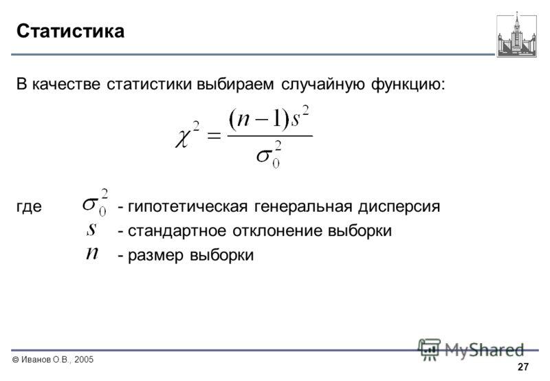 27 Иванов О.В., 2005 Статистика В качестве статистики выбираем случайную функцию: где- гипотетическая генеральная дисперсия - стандартное отклонение выборки - размер выборки