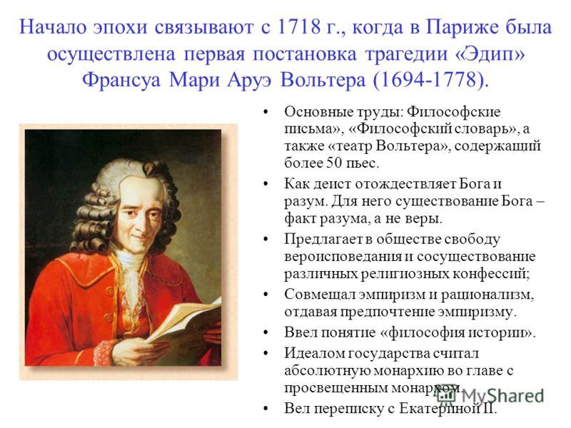 Начало эпохи связывают с 1718 г., когда в Париже была осуществлена первая постановка трагедии «Эдип» Франсуа Мари Аруэ Вольтера (1694-1778). Основные труды: Философские письма», «Философский словарь», а также «театр Вольтера», содержащий более 50 пье