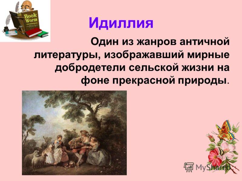 Идиллия Один из жанров античной литературы, изображавший мирные добродетели сельской жизни на фоне прекрасной природы.