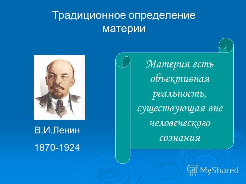 Традиционное определение материи Материя есть объективная реальность, существующая вне человеческого сознания В.И.Ленин 1870-1924
