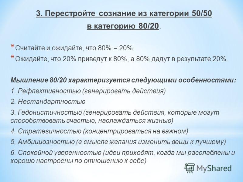 3. Перестройте сознание из категории 50/50 в категорию 80/20. * Считайте и ожидайте, что 80% = 20% * Ожидайте, что 20% приведут к 80%, а 80% дадут в результате 20%. Мышление 80/20 характеризуется следующими особенностями: 1. Рефлективностью (генериро