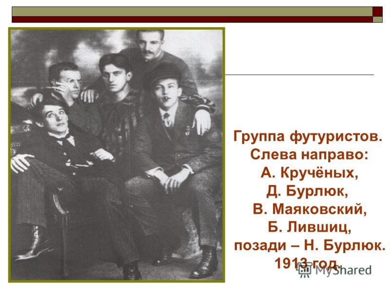 Группа футуристов. Слева направо: А. Кручёных, Д. Бурлюк, В. Маяковский, Б. Лившиц, позади – Н. Бурлюк. 1913 год.