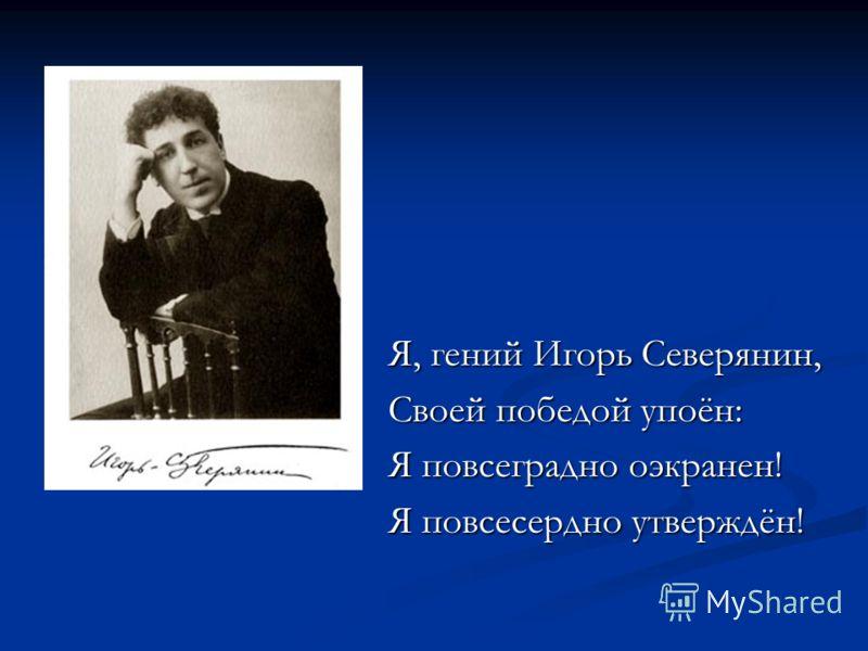 Я, гений Игорь Северянин, Своей победой упоён: Я повсеградно оэкранен! Я повсесердно утверждён!