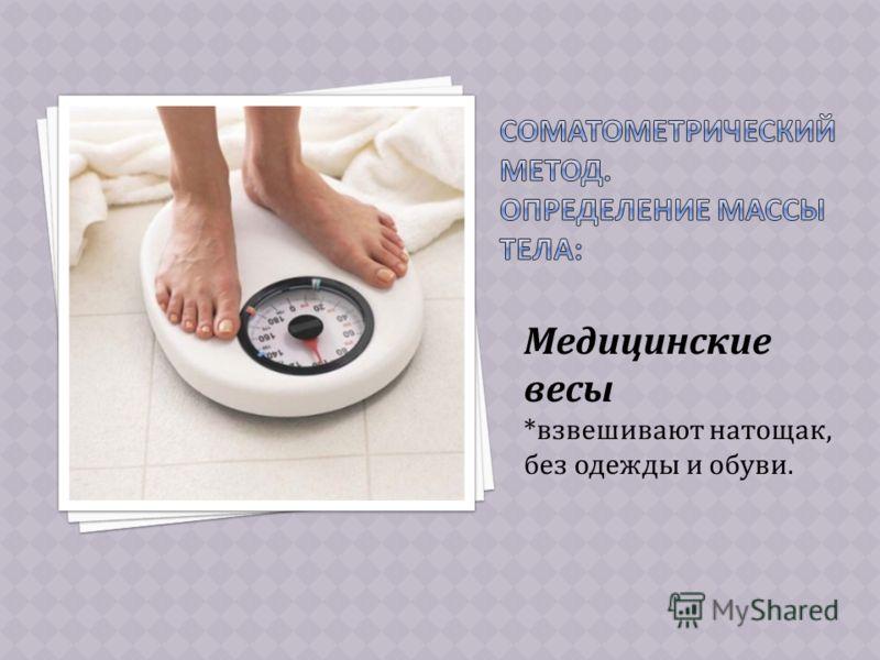 Медицинские весы *взвешивают натощак, без одежды и обуви.