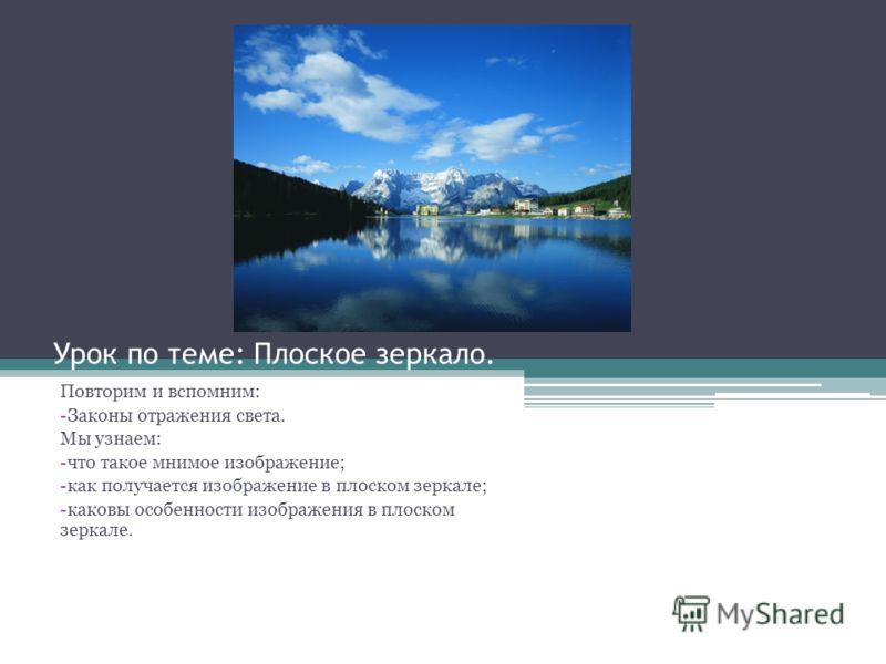 Урок по теме: Плоское зеркало. Повторим и вспомним: -Законы отражения света. Мы узнаем: -что такое мнимое изображение; -как получается изображение в плоском зеркале; -каковы особенности изображения в плоском зеркале.