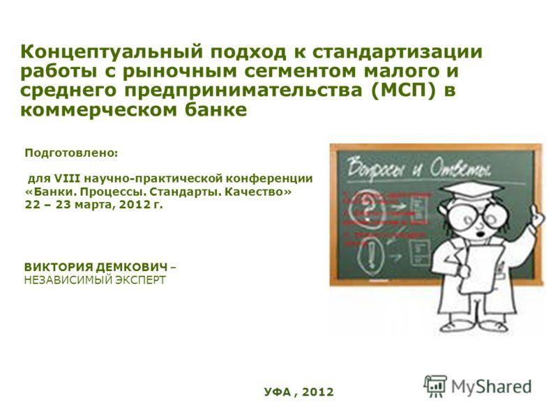Концептуальный подход к стандартизации работы с рыночным сегментом малого и среднего предпринимательства (МСП) в коммерческом банке Подготовлено: для VIII научно-практической конференции «Банки. Процессы. Стандарты. Качество» 22 – 23 марта, 2012 г. В