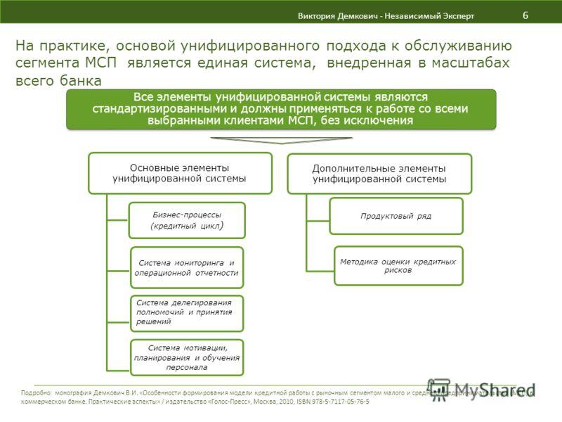 Виктория Демкович - Независимый Эксперт 6 На практике, основой унифицированного подхода к обслуживанию сегмента МСП является единая система, внедренная в масштабах всего банка Все элементы унифицированной системы являются стандартизированными и должн