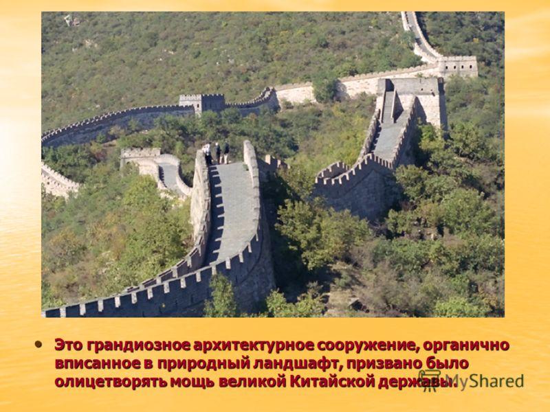 Это грандиозное архитектурное сооружение, органично вписанное в природный ландшафт, призвано было олицетворять мощь великой Китайской державы. Это грандиозное архитектурное сооружение, органично вписанное в природный ландшафт, призвано было олицетвор