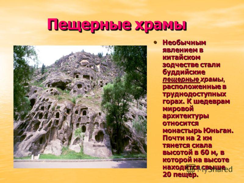 Пещерные храмы Необычным явлением в китайском зодчестве стали буддийские пещерные храмы, расположенные в труднодоступных горах. К шедеврам мировой архитектуры относится монастырь Юньган. Почти на 2 км тянется скала высотой в 60 м, в которой на высоте