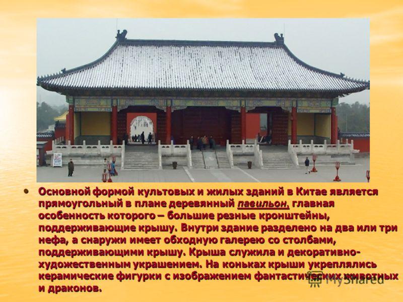 Основной формой культовых и жилых зданий в Китае является прямоугольный в плане деревянный павильон, главная особенность которого – большие резные кронштейны, поддерживающие крышу. Внутри здание разделено на два или три нефа, а снаружи имеет обходную