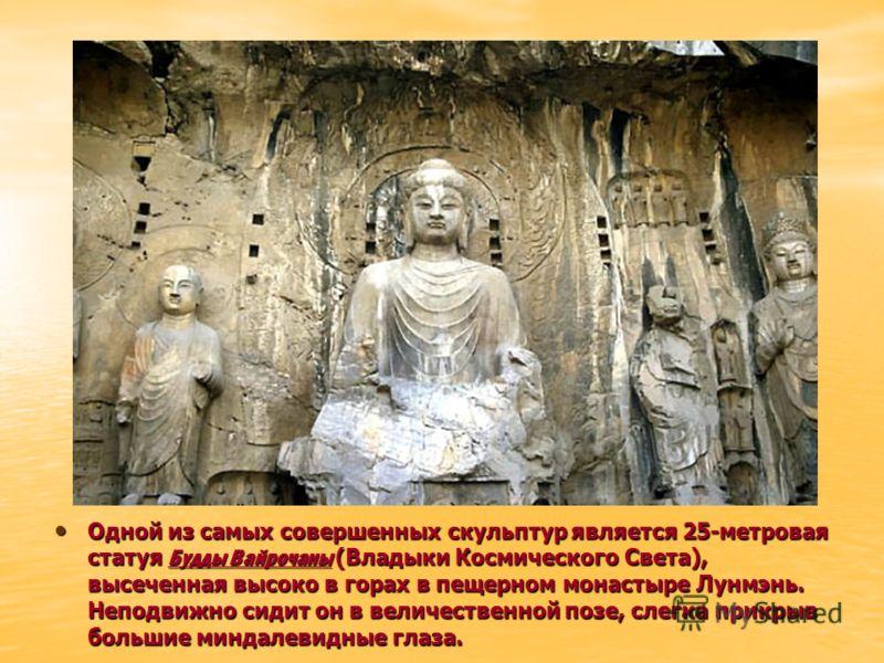 Одной из самых совершенных скульптур является 25-метровая статуя Будды Вайрочаны (Владыки Космического Света), высеченная высоко в горах в пещерном монастыре Лунмэнь. Неподвижно сидит он в величественной позе, слегка прикрыв большие миндалевидные гла