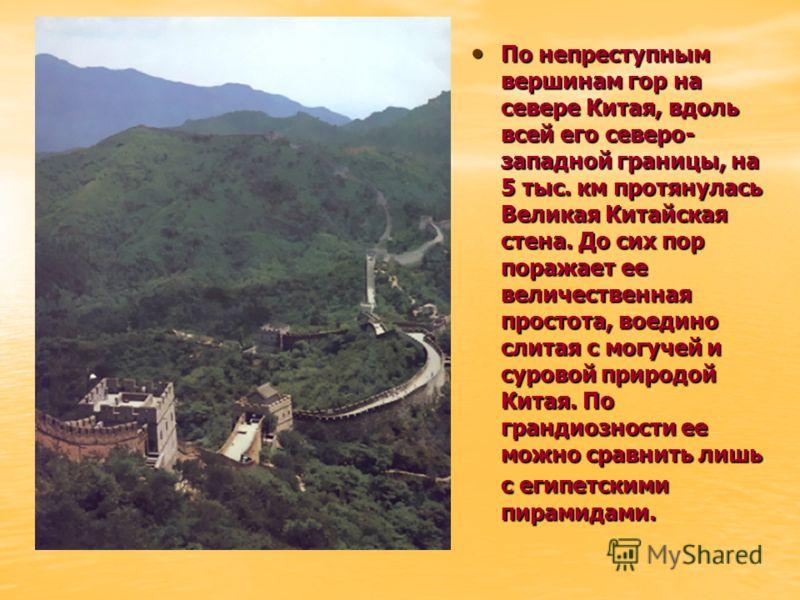 По непреступным вершинам гор на севере Китая, вдоль всей его северо- западной границы, на 5 тыс. км протянулась Великая Китайская стена. До сих пор поражает ее величественная простота, воедино слитая с могучей и суровой природой Китая. По грандиознос