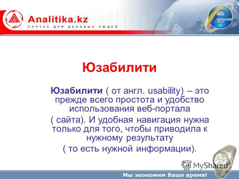 Юзабилити Юзабилити ( от англ. usability) – это прежде всего простота и удобство использования веб-портала ( сайта). И удобная навигация нужна только для того, чтобы приводила к нужному результату ( то есть нужной информации).