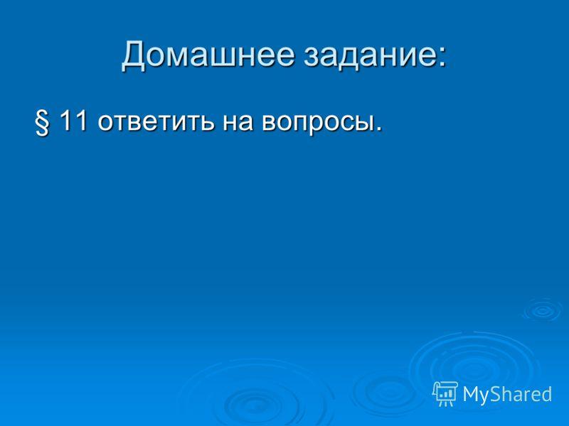 Домашнее задание: § 11 ответить на вопросы.
