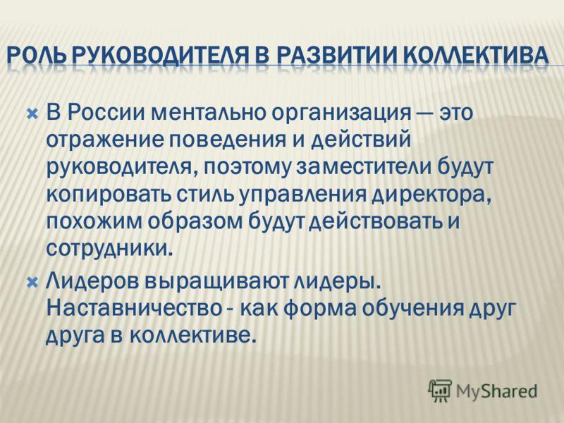 В России ментально организация это отражение поведения и действий руководителя, поэтому заместители будут копировать стиль управления директора, похожим образом будут действовать и сотрудники. Лидеров выращивают лидеры. Наставничество - как форма обу