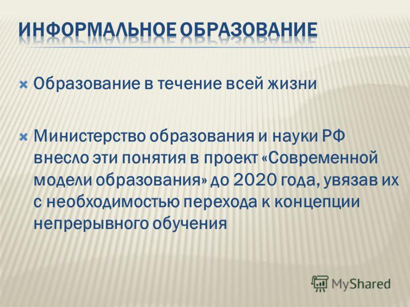Образование в течение всей жизни Министерство образования и науки РФ внесло эти понятия в проект «Современной модели образования» до 2020 года, увязав их с необходимостью перехода к концепции непрерывного обучения