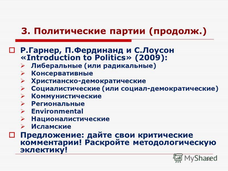 16 3. Политические партии (продолж.) Р.Гарнер, П.Фердинанд и С.Лоусон «Introduction to Politics» (2009): Либеральные (или радикальные) Консервативные Христианско-демократические Социалистические (или социал-демократические) Коммунистические Региональ