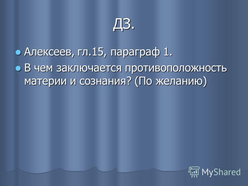 ДЗ. Алексеев, гл.15, параграф 1. Алексеев, гл.15, параграф 1. В чем заключается противоположность материи и сознания? (По желанию) В чем заключается противоположность материи и сознания? (По желанию)