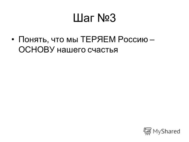 Шаг 3 Понять, что мы ТЕРЯЕМ Россию – ОСНОВУ нашего счастья