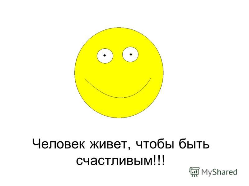 Человек живет, чтобы быть счастливым!!!