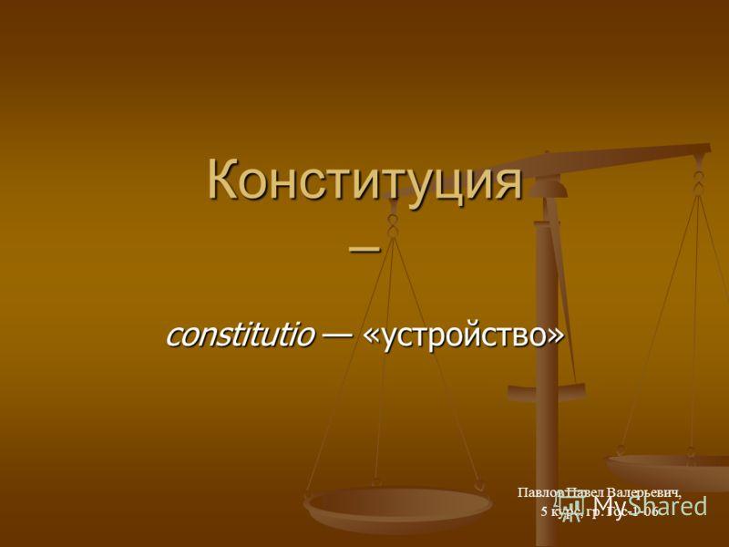 Конституция – constitutio «устройство» Павлов Павел Валерьевич, 5 курс, гр. Гос-1-06