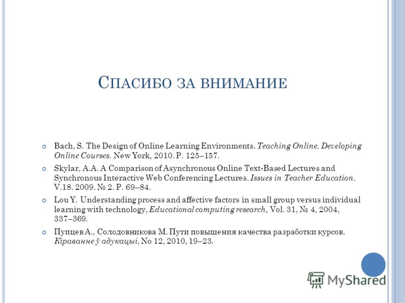 С ПАСИБО ЗА ВНИМАНИЕ Bach, S. The Design of Online Learning Environments. Teaching Online. Developing Online Courses. New York, 2010. P. 125–157. Skylar, A.A. A Comparison of Asynchronous Online Text-Based Lectures and Synchronous Interactive Web Con