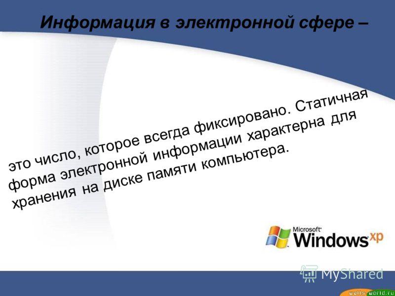 Информация в электронной сфере – это число, которое всегда фиксировано. Статичная форма электронной информации характерна для хранения на диске памяти компьютера.