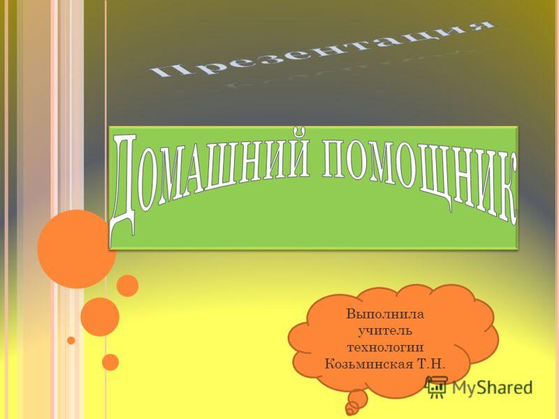 Выполнила учитель технологии Козьминская Т.Н.