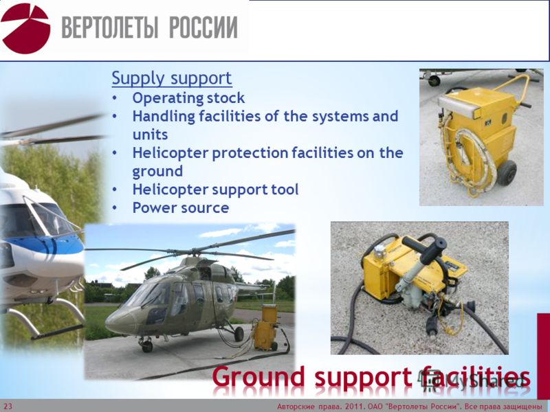 Авторские права. 2011. ОАО Вертолеты России. Все права защищены 23 Supply support Operating stock Handling facilities of the systems and units Helicopter protection facilities on the ground Helicopter support tool Power source