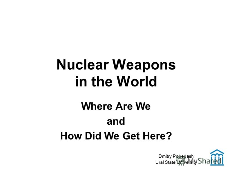 Nuclear Weapons in the World Where Are We and How Did We Get Here? Dmitry Pobedash Ural State University