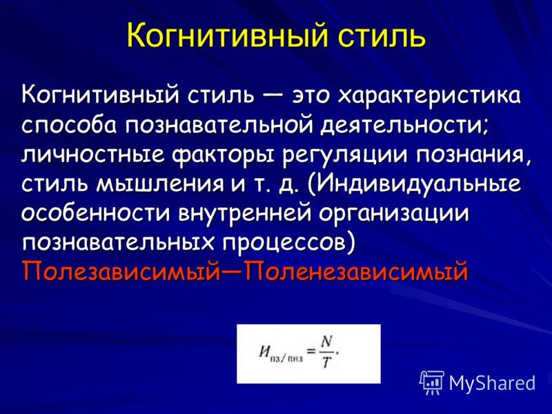 Когнитивный стиль Когнитивный стиль это характеристика способа познавательной деятельности; личностные факторы регуляции познания, стиль мышления и т. д. (Индивидуальные особенности внутренней организации познавательных процессов) ПолезависимыйПолене