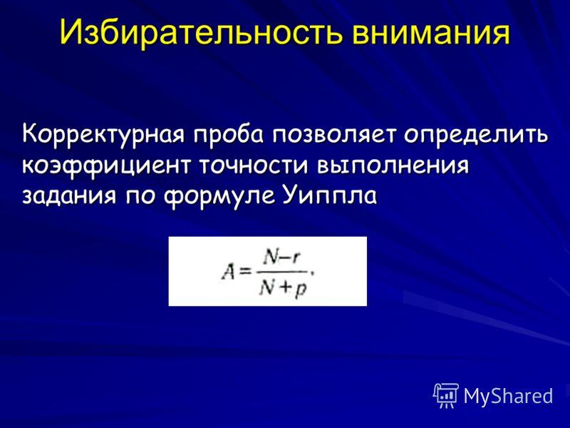 Избирательность внимания Корректурная проба позволяет определить коэффициент точности выполнения задания по формуле Уиппла