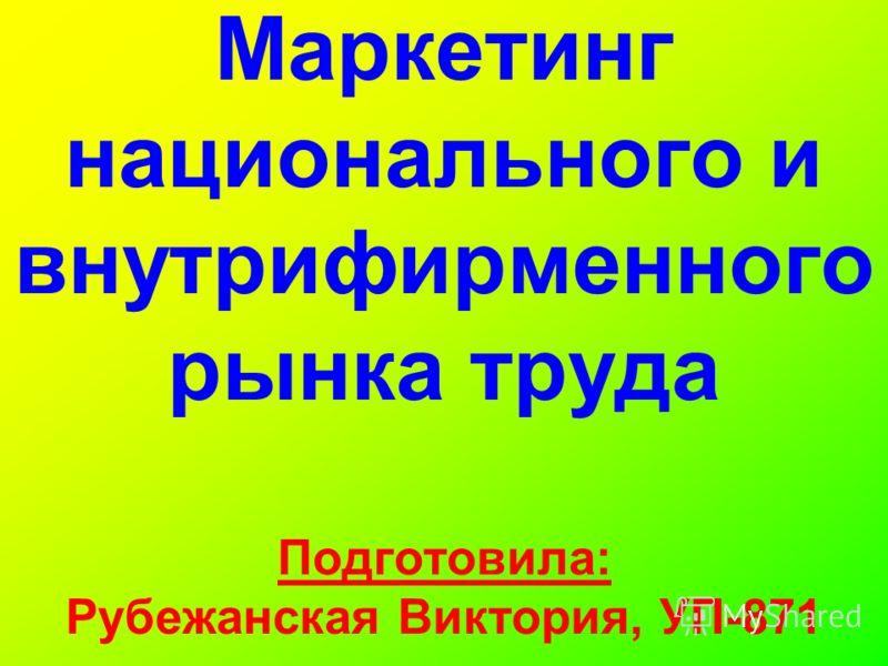 Маркетинг национального и внутрифирменного рынка труда Подготовила: Рубежанская Виктория, УП-871