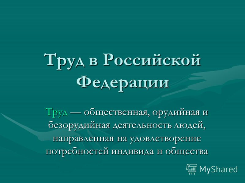 Труд в Российской Федерации Труд общественная, орудийная и безорудийная деятельность людей, направленная на удовлетворение потребностей индивида и общества