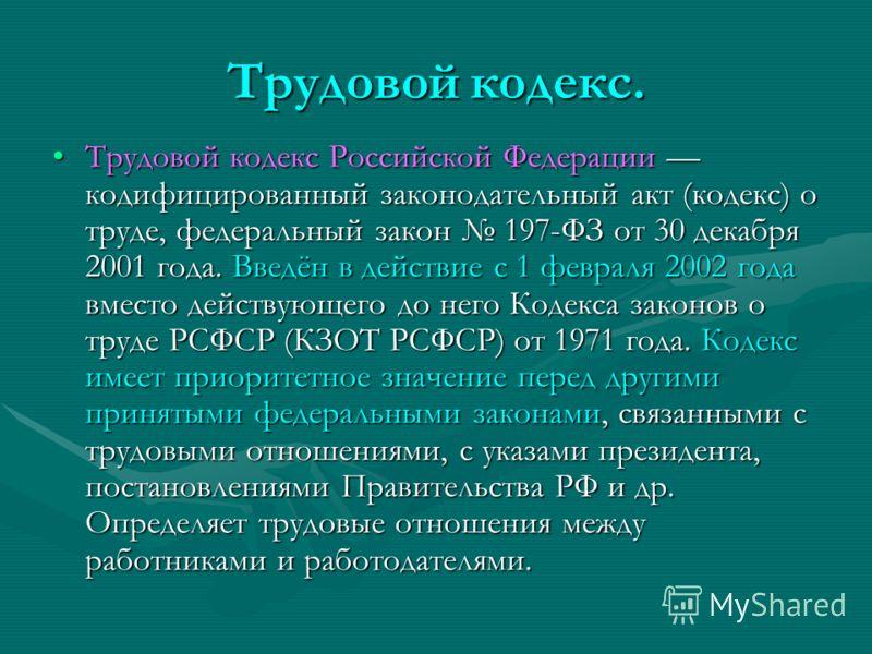 Трудовой кодекс. Трудовой кодекс Российской Федерации кодифицированный законодательный акт (кодекс) о труде, федеральный закон 197-ФЗ от 30 декабря 2001 года. Введён в действие с 1 февраля 2002 года вместо действующего до него Кодекса законов о труде