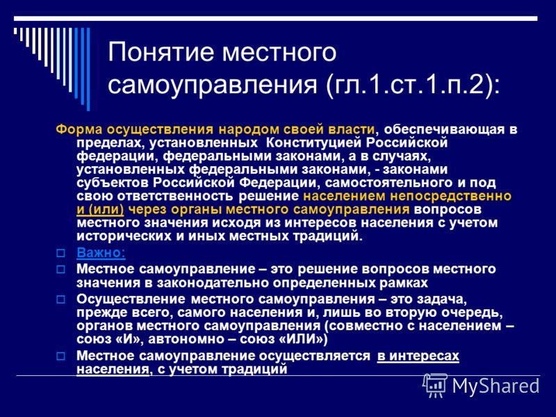 Понятие местного самоуправления (гл.1.ст.1.п.2): Форма осуществления народом своей власти, обеспечивающая в пределах, установленных Конституцией Российской федерации, федеральными законами, а в случаях, установленных федеральными законами, - законами