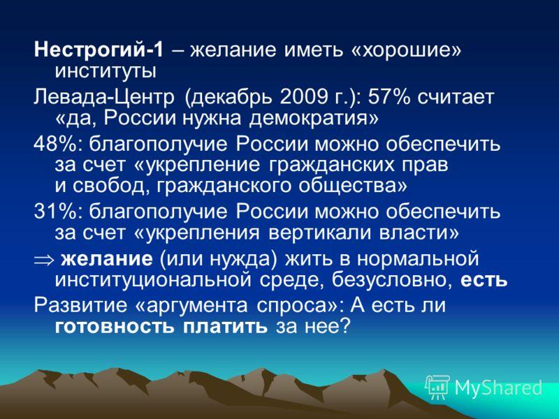 Нестрогий-1 – желание иметь «хорошие» институты Левада-Центр (декабрь 2009 г.): 57% считает «да, России нужна демократия» 48%: благополучие России можно обеспечить за счет «укрепление гражданских прав и свобод, гражданского общества» 31%: благополучи