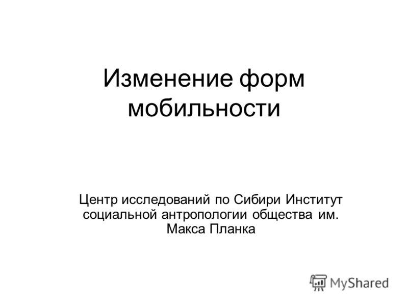 Изменение форм мобильности Центр исследований по Сибири Институт социальной антропологии общества им. Макса Планка