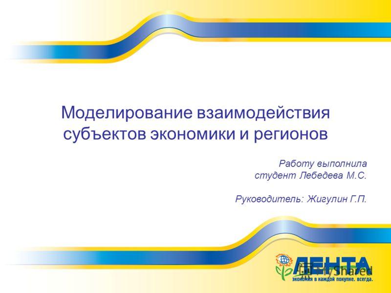 Моделирование взаимодействия субъектов экономики и регионов Работу выполнила студент Лебедева М.С. Руководитель: Жигулин Г.П.