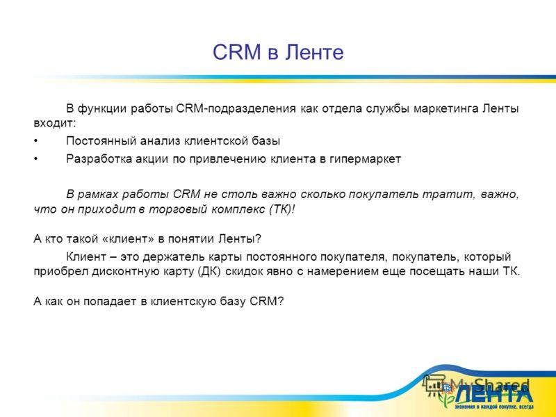 CRM в Ленте В функции работы CRM-подразделения как отдела службы маркетинга Ленты входит: Постоянный анализ клиентской базы Разработка акции по привлечению клиента в гипермаркет В рамках работы CRM не столь важно сколько покупатель тратит, важно, что