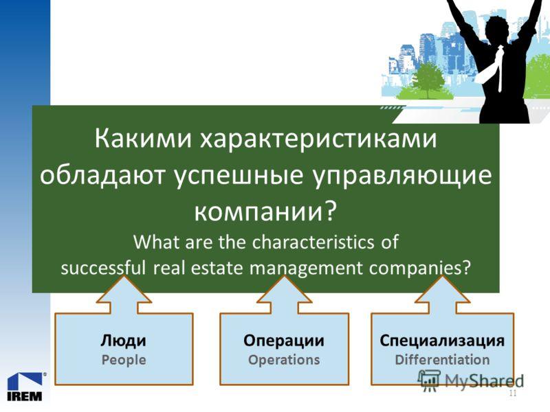 Какими характеристиками обладают успешные управляющие компании? What are the characteristics of successful real estate management companies? 11 Люди People Операции Operations Специализация Differentiation