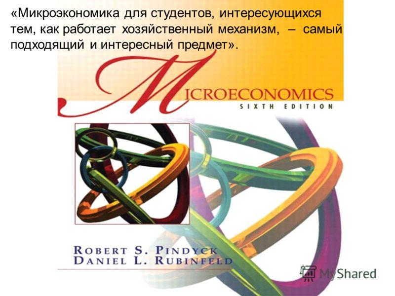 «Микроэкономика для студентов, интересующихся тем, как работает хозяйственный механизм, – самый подходящий и интересный предмет».