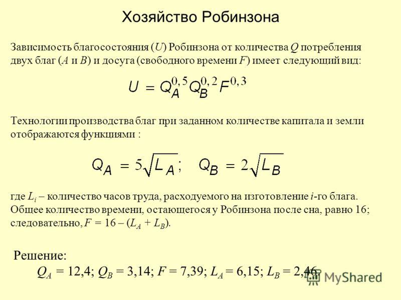 Зависимость благосостояния (U) Робинзона от количества Q потребления двух благ (А и В) и досуга (свободного времени F) имеет следующий вид: Технологии производства благ при заданном количестве капитала и земли отображаются функциями : где L i – колич