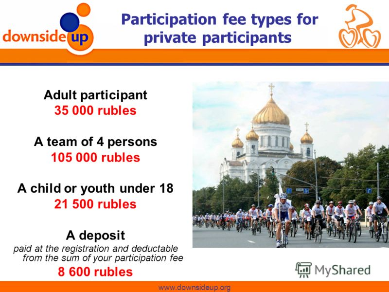 Adult participant 35 000 rubles A team of 4 persons 105 000 rubles A child or youth under 18 21 500 rubles A deposit paid at the registration and deductable from the sum of your participation fee 8 600 rubles www.downsideup.org Participation fee type
